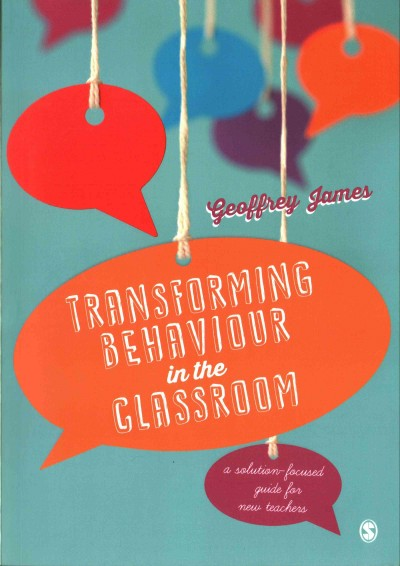 Transforming behaviour in the classroom : a solution-focused guide for new teachers