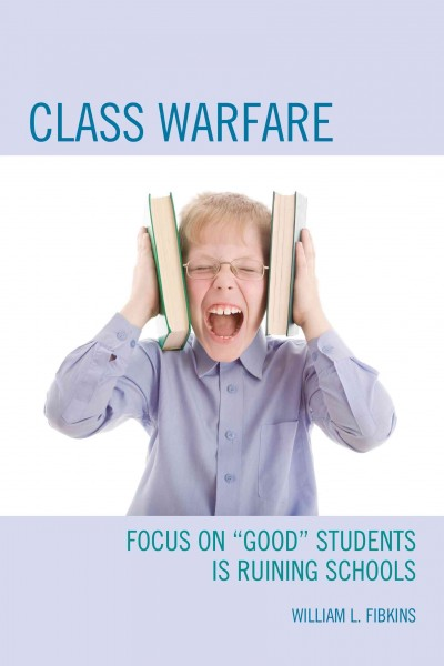"Class warfare : focus on ""good"" students is ruining schools /"