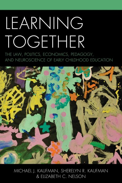 Learning together : the law, politics, economics, pedagogy, and neuroscience of early childhood education /