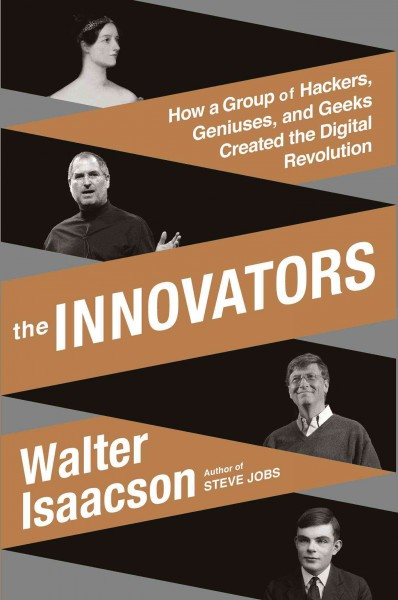 The innovators : : how a group of hackers- geniuses- and geeks created the digital revolution