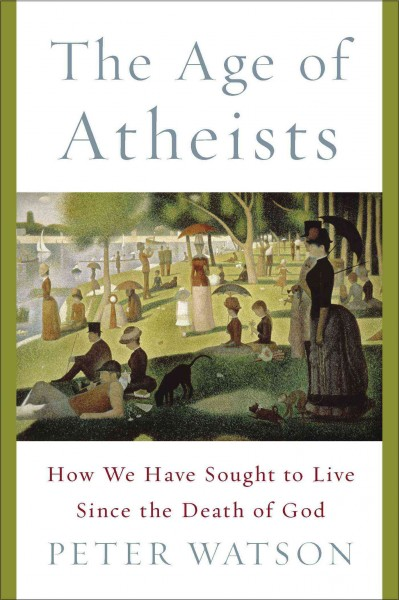 The age of atheists : how we have sought to live since the death of God /