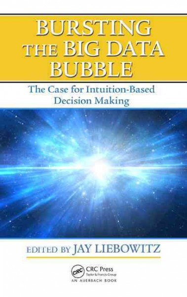 Bursting the big data bubble : the case for intuition-based decision making /