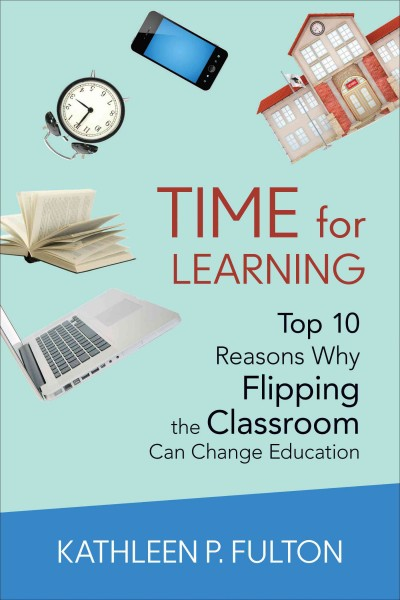 Time for learning : top 10 reasons why flipping the classroom can change education /