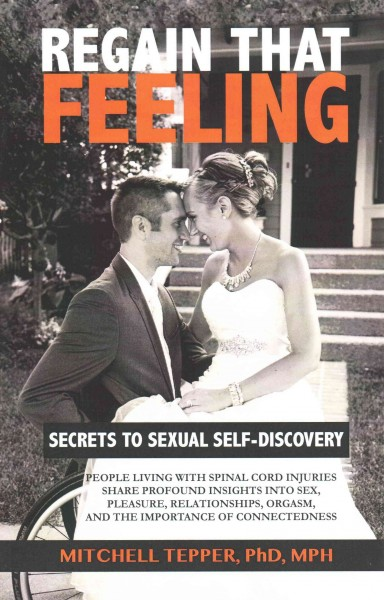 Regain that feeling : secrets to sexual self-discovery : people living with spinal cord injuries share profound insights into sex, pleasure, relationships, orgasm, and the importance of connectedness /