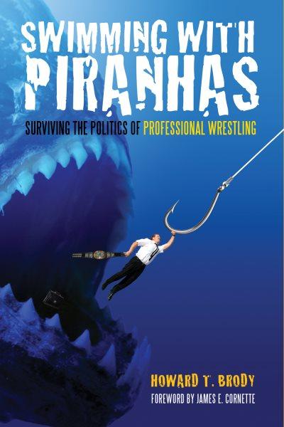 Swimming with piranhas : surviving the politics of professional wrestling /