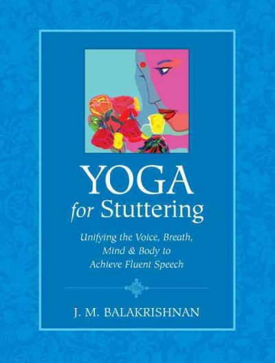 Yoga for stuttering : unifying the voice, breath, mind & body to achieve fluent speech /