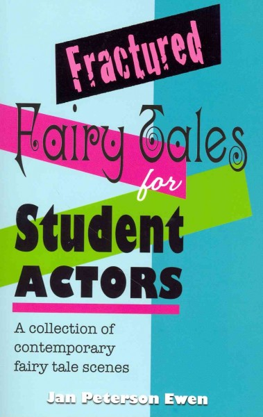 Fractured fairy tales for student actors : a collection of contemporary fairy tale scenes /
