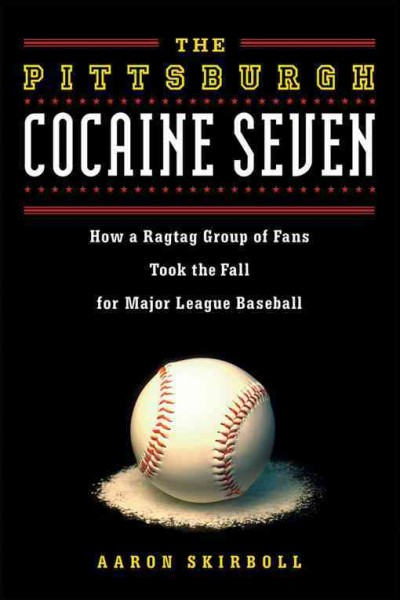 The Pittsburgh cocaine seven : how a ragtag group of fans took the fall for major league baseball /