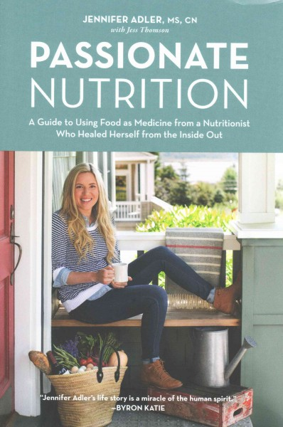 Passionate nutrition : : a guide to using food as medicine from a nutritionist who healed herself from the inside out