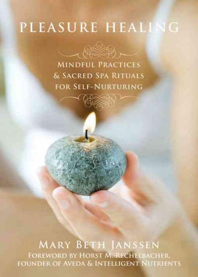 Pleasure healing : mindful practices & sacred spa rituals for self-nurturing /