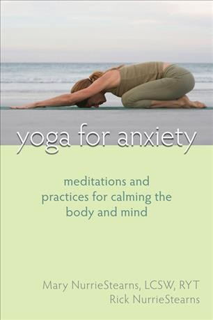 Yoga for anxiety : meditations and practices for calming the body and mind /