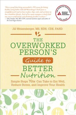 The overworked persons guide to better nutrition  : : simple steps you can take to eat well- reduce stress- and improve your health