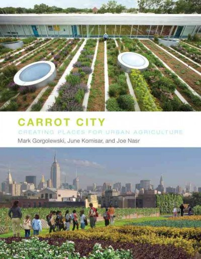 Carrot city : creating places for urban agriculture /