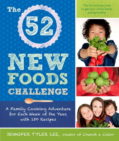 The 52 new foods challenge : : a family cooking adventure for each week of the year