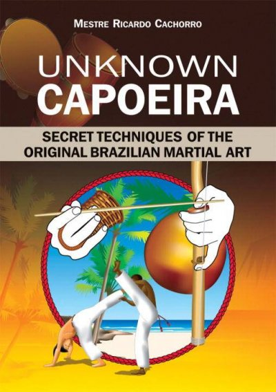Unknown Capoeira : secret techniques of the original Brazilian martial art /