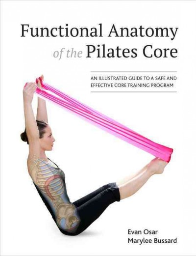 Functional anatomy of the pilates core : an illustrated guide to a safe and effective core training program