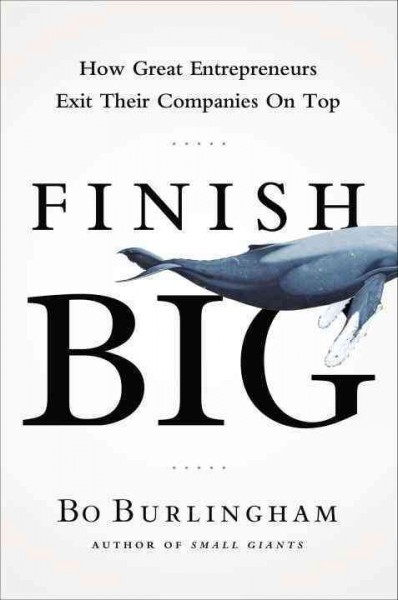 Finish big : : how great entrepreneurs exit their companies on top