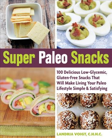 Super paleo snacks : : 100 delicious low-glycemic- gluten-free snacks that will make living your paleo lifestyle simple & satisfying