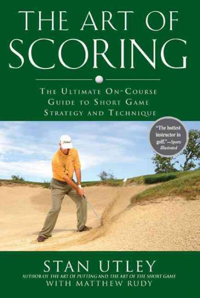 The art of scoring : the ultimate on-course guide to short game strategy and technique /