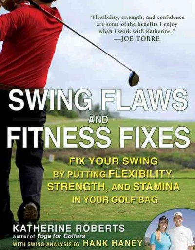 Swing flaws and fitness fixes : fix your swing by putting flexibility, strength, and stamina in your golf bag /