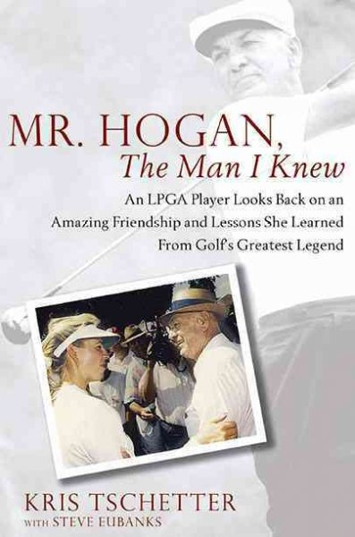 Mr. Hogan, the man I knew : an LPGA player looks back on an amazing friendship and lessons she learned from golf