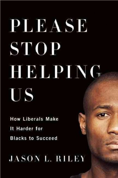 Please stop helping us : how liberals make it harder for blacks to succeed