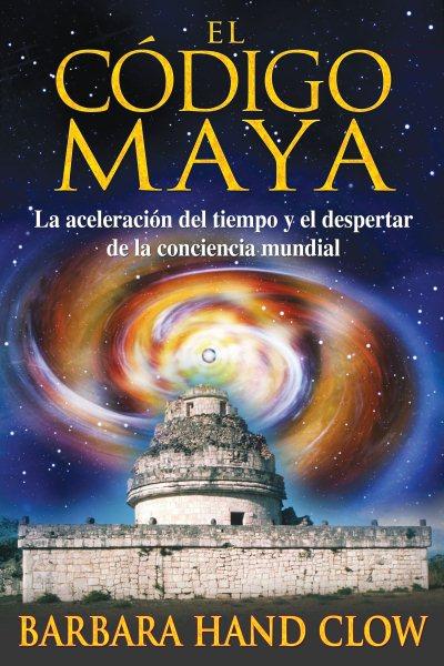 El código Maya : la aceleración del tiempo y el despertar de la consciencia mundial