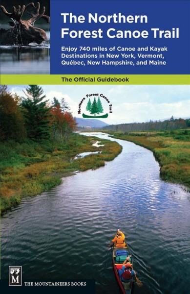 The Northern Forest Canoe Trail : enjoy 740 miles of canoe and kayak destinations in New York, Vermont, Quebec, New Hampshire, and Maine /