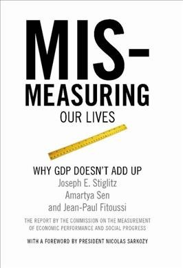 Mismeasuring our lives : why GDP doesn