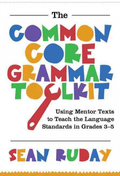 The common core grammar toolkit : : using mentor texts to teach the language standards in grades 3-5