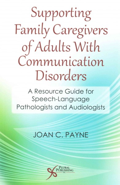 Supporting family caregivers of adults with communication disorders : a resource guide for speech-language pathologists and audiologists /