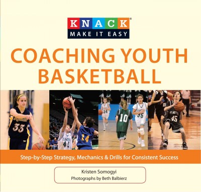 Knack coaching youth basketball : step-by-step strategy, mechanics & drills for consistent success /