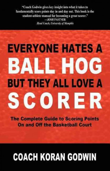 Everyone hates a ball hog, but they all love a scorer : the complete guide to scoring points on and off the basketball court /