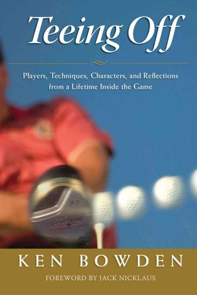 Teeing off : players, techniques, characters, and reflections from a lifetime inside golf /