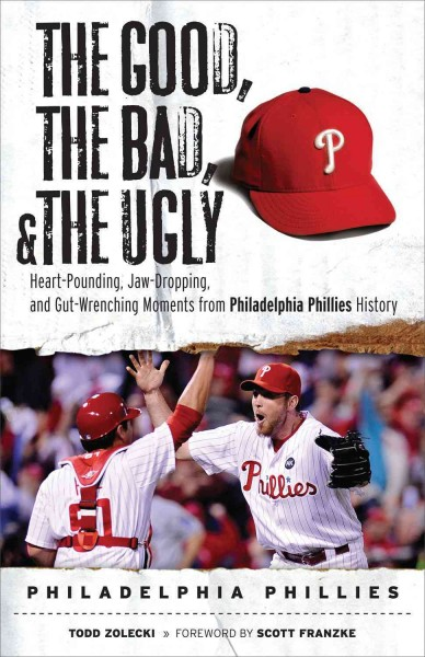 The good, the bad, and the ugly, Philadelphia Phillies : heart-pounding, jaw-dropping, and gut-wrenching moments from Philadelphia Phillies history /