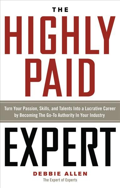 The highly paid expert : : turn your passion- skills- and talents into a lucrative career by becoming the go-to authority in your industry