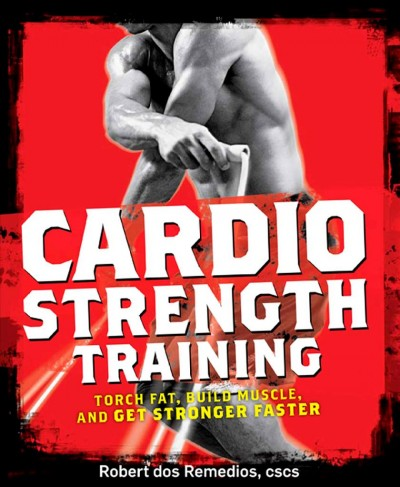 Cardio strength training : torch fat, build muscle, and get stronger faster /