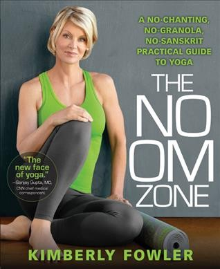 The no OM zone : a no-chanting, no-granola, no-Sanskrit practical guide of yoga /
