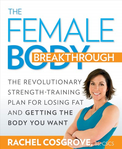 The female body breakthrough : the revolutionary strength-training plan for losing fat and getting the body you want /