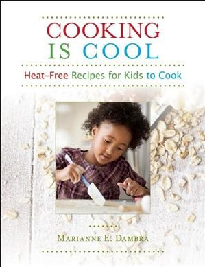 Cooking is cool : heat-free recipes for kids to cook /