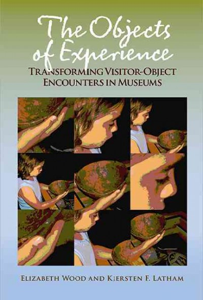 The objects of experience : transforming visitor-object encounters in museums /