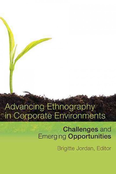 Advancing ethnography in corporate environments : challenges and emerging opportunities /