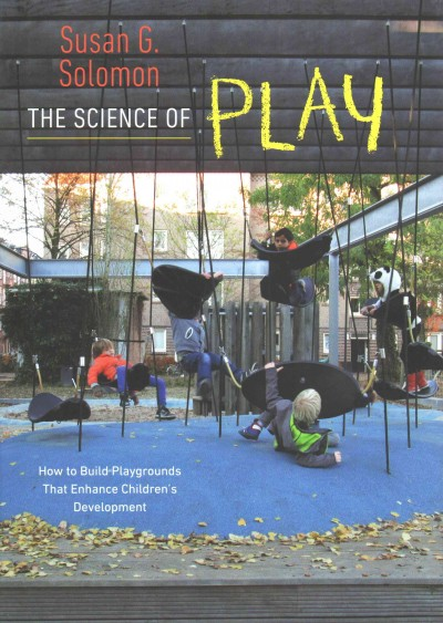 The science of play : how to build playgrounds that enhance children