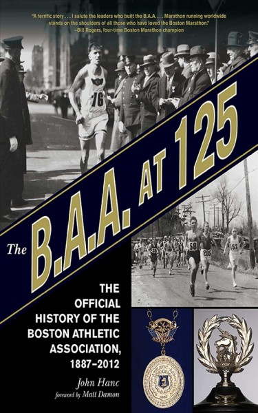 The B.A.A. at 125 : the official history of the Boston Athletic Association, 1887-2012 /