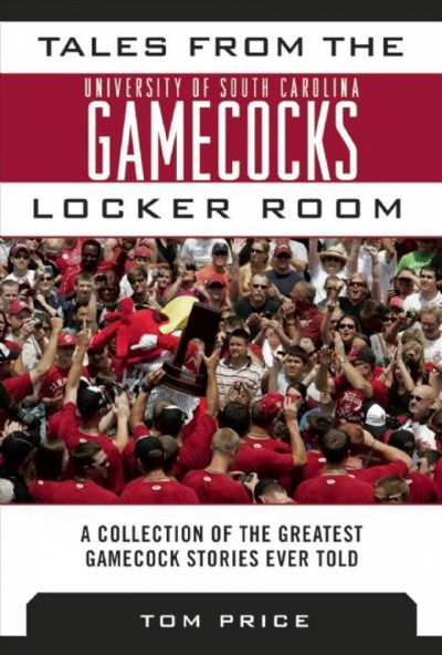 Tales from the University of South Carolina Gamecocks locker room : a collection of the greatest Gamecock stories ever told /