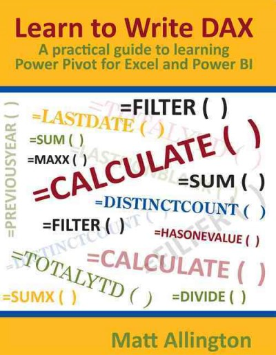 Learn to write DAX : a practical guide to learning Power Pivot for Excel and Power BI