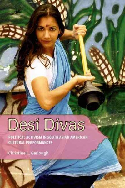 Desi divas : political activism in South Asian American cultural performances /