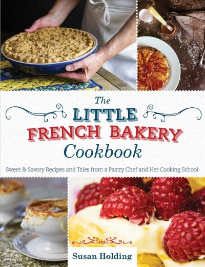 The Little French Bakery cookbook : : sweet & savory recipes and tales from a pastry chef and her cooking school