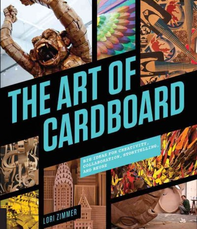 The art of cardboard : : big ideas for creativity- collaboration- storytelling- and reuse