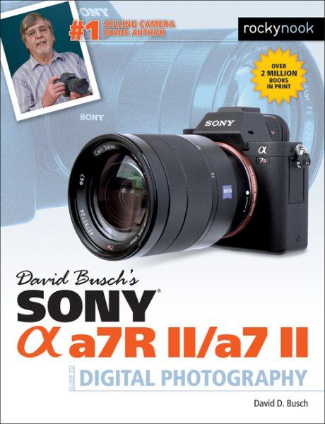 David Busch's Sony Alpha A7r II / A7 II Guide to Digital Photography